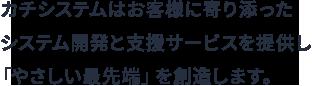 カチシステムはお客様に寄り添ったシステム開発と支援サービスを提供し 「やさしい最先端」を創造します。